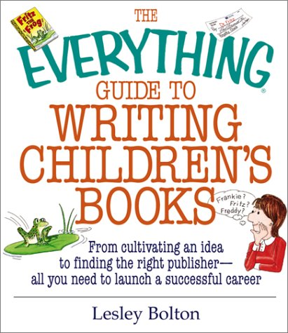 The Everything Guide To Writing Children's Books: From Cultivating an Idea to Finding the Right Publisher All You Need to Launch a Successful Career (Everything Series), Lesley Bolton