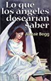 Lo que los ángeles desearían saber (Spanish Edition) (0825410827) by Begg, Alistair