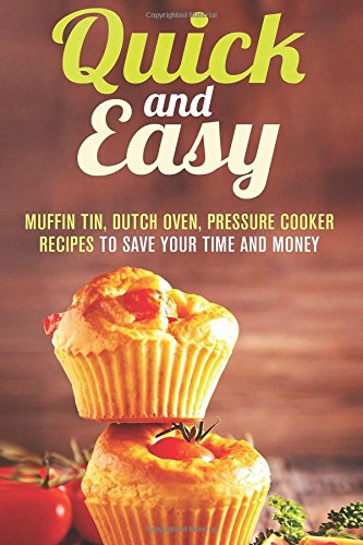 Quick and Easy: Muffin Tin, Dutch Oven, Pressure Cooker Recipes to Save Your Time and Money by Melissa Hendricks, Emma Melton, Erica Shaw, Natasha Singleton