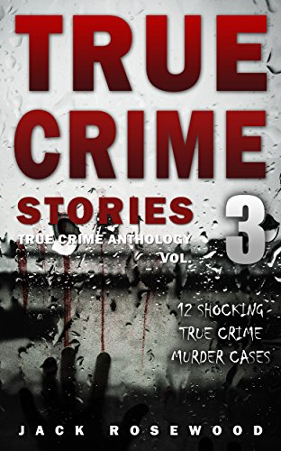True Crime Stories Volume: 12 Shocking True Crime Murder Cases by Jack Rosewood ebook deal