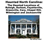 Haunted North Carolina: The Haunted Locations of Raleigh, Durham, Fayetteville, Greenville, Cary, Chapel Hill,...