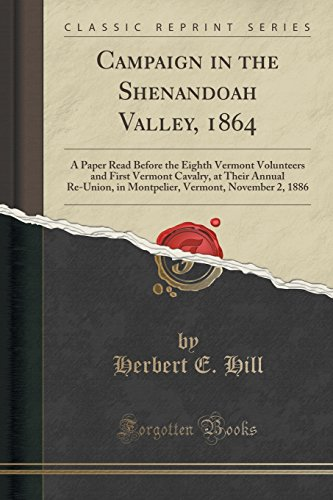Campaign in the Shenandoah Valley, 1864: A Paper Read Before the Eighth Vermont Volunteers and First Vermont Cavalry, at Their Annual Re-Union, in ... Vermont, November 2, 1886 (Classic Reprint)