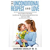 The Unconditional Respect and Love: How Positive Parenting Can Elevate the Relationship Between You and Your Child | [Laurena Charley M.D.]