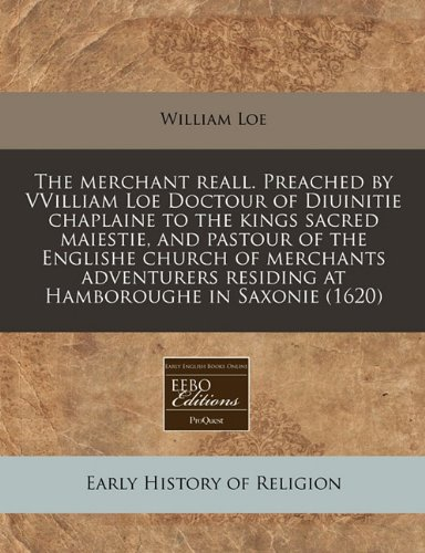 The merchant reall. Preached by VVilliam Loe Doctour of Diuinitie chaplaine to the kings sacred maiestie, and pastour of the Englishe church of ... residing at Hamboroughe in Saxonie (1620)