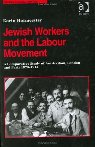 Jewish Workers and the Labour Movement: A Comparative Study of Amsterdam, London and Paris, 1870-1914 (Studies in Labour