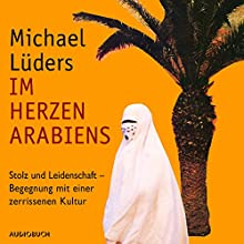 Im Herzen Arabiens: Stolz und Leidenschaft - Begegnung mit einer zerrissenen Kultur Hörbuch von Michael Lüders Gesprochen von: Michael Lüders