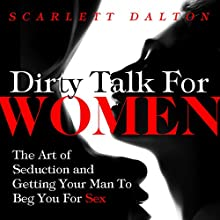 Dirty Talk for Women: The Art of Seduction and Getting Your Man to Beg You for Sex Audiobook by Scarlett Dalton Narrated by Audrey Lusk