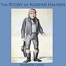 The Story of Kaspar Hauser (       UNABRIDGED) by Andrew Lang Narrated by Cathy Dobson