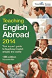 Teaching English Abroad 2014: Your Expert Guide to English Foreign Language Teacher Training Courses and to Teaching English Around the World (1780592086) by Griffith, Susan