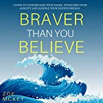 Braver Than You Believe: Guide to Understand Your Fears, Overcome Your Anxiety And Handle Your Shortcomings | Zoe McKey