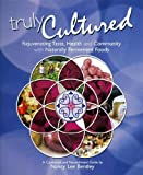 Nancy Lee Bentley Truly Cultured: Rejuvenating Taste, Health and Community with Naturally Fermented Foods: Rejuvenating Taste, Health & Community with Naturally Fermented Foods