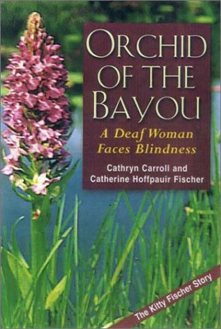 Orchid of the Bayou: A Deaf Woman Faces Blindness, Cathryn Carrol and Catherine Hoffpauir Fischer, Usher Syndrome, Deaf World, DeafBlind, Book on Deaf Culture and Community, Book on DeafBlind Identity