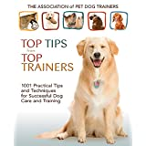 Top Tips from Top Trainers: 1001 Practical Tips and Techniques for Successful Dog Care and Training ~ Teoti Anderson