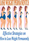 LOSE WEIGHT PERMANENTLY Effective Strategies on How to Lose Weight Permanently