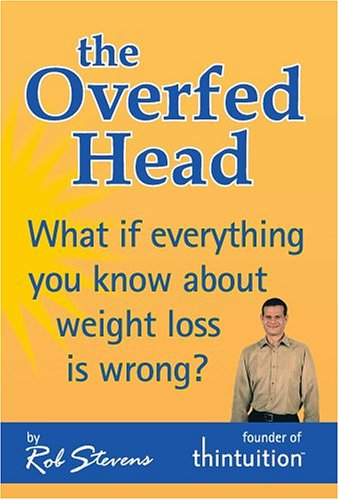 The Overfed Head: What If Everything You Know About Weight Loss Is Wrong?