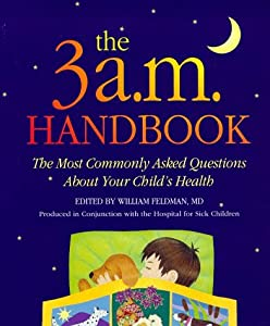 The 3 A. M. Handbook : The Most Commonly Asked Questions about Your Child's Health William Feldman