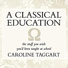 A Classical Education: The Stuff You Wish You'd been Taught at School (       UNABRIDGED) by Caroline Taggart Narrated by Bill Wallis