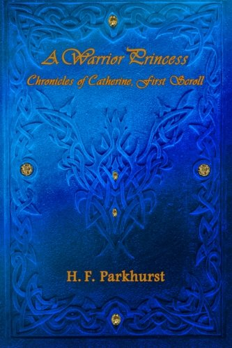 A Warrior Princess: Chronices of Catherine, First Scroll: Volume 1 (Chronicles of Catherine)