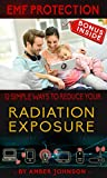 EMF Protection: 12 SIMPLE WAYS TO REDUCE YOUR Radiation Exposure: (Cell phone, WiFi, Mobile, Laptop, TV, Meters, Cell Towers) - BONUS INSIDE (English Edition)