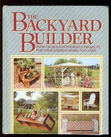 The Backyard Builder: Over 150 Build-It-Yourself Projects for Your Garden, Home, and Yard