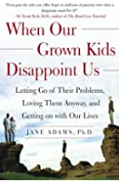 When Our Grown Kids Disappoint Us: Letting Go of Their Problems Loving Them Anyway and Getting on With Our Lives