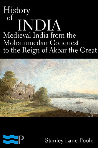 Stanley Lane-Poole - History of India, Medieval India from the Mohammedan Conquest to the Reign of Akbar the Great
