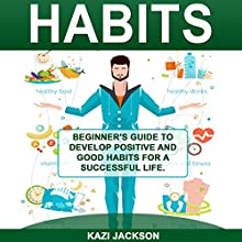 Habits: Beginner's Guide to Develop Positive and Good Habits for a Successful Life Audiobook by Kazi Jackson Narrated by Pete Beretta