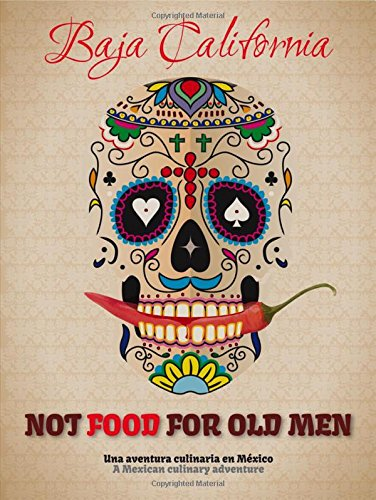Not Food for Old Men: Baja California: A Mexican Culinary Adventure PDF