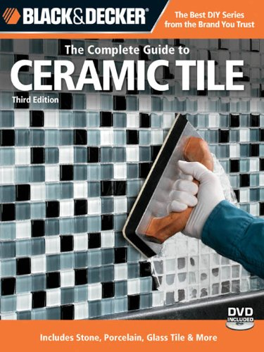 Black & Decker The Complete Guide to Ceramic Tile, Third Edition : Includes Stone, Porcelain, Glass Tile & More (Black & Decker Complete Guide)