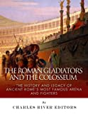 The Roman Gladiators and the Colosseum: The History and Legacy of Ancient Romes Most Famous Arena and Fighters