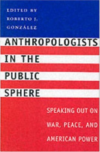 Anthropologists in the Public Sphere: Speaking Out on War, Peace, and American Power