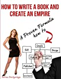 How to Write a Book and Create an Empire.: A proven Formula How to: Create, Design, Edit and Promote Your Book without an Agent, Publisher or Investments.
