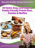 25 Quick, Easy, Low Sugar & Family Friendly Protein Bars, Cookies & Muffins (Busy But Healthy Recipe Book Series)