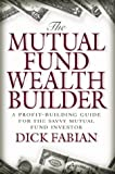 The Mutual Fund Wealth Builder: A Profit-Building Guide for the Savvy Mutual Fund Investor