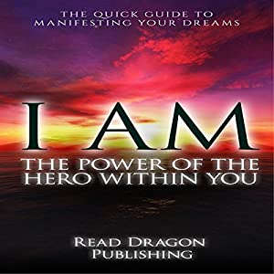 I AM: The Power of the Hero Within You: The Quick Guide to Manifesting Your Dreams Audiobook