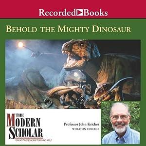 The Modern Scholar: Behold the Mighty Dinosaur | [John Kricher]