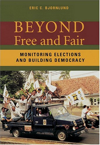 Beyond Free and Fair: Monitoring Elections and Building Democracy (Woodrow Wilson Center Press)