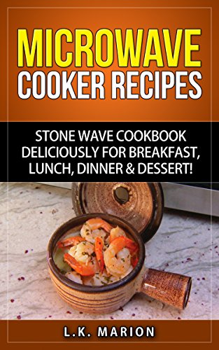 Microwave Cooker Recipes: Stone Wave Cookbook deliciously for Breakfast, Lunch, Dinner & Dessert!: Microwave recipe book with Microwave Recipes for Stoneware Microwave Cookers by L.K. Marion