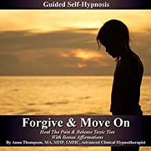 Forgive and Move On - Guided Self Hypnosis: Heal the Pain and Release Toxic Ties with Bonus Affirmations - Anna Thompson Audiobook by Anna Thompson Narrated by Anna Thompson