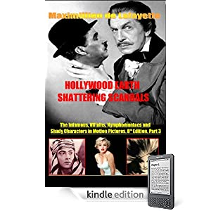 Hollywood's Earth Shattering Scandals: The infamous, villains, nymphomaniacs and shady character in motion pictures. 8th Edition. Book/Part  3. (Showbiz, ... Drugs, Fame, Sex, Power, Gossip and Greed.)