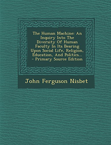 The Human Machine: An Inquiry Into The Diversity Of Human Faculty In Its Bearing Upon Social Life, Religion, Education, And Politics...