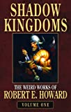 The Weird Works of Robert E. Howard: Shadow Kingdoms v. 1 (Weird Works/Robert E Howard 1)