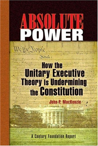 Absolute Power: How the Unitary Executive Theory Is Undermining the Constitution (Century Foundation Books (Century Foun