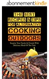 The Best Recipes & Tips For Alternative Cooking Outdoors: Surprise Your Family & Friends With Delicious Meals Of The Grid (English Edition)