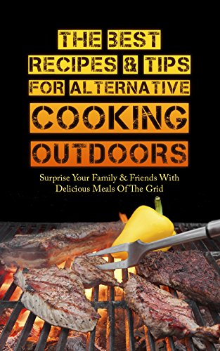 The Best Recipes & Tips For Alternative Cooking Outdoors: Surprise Your Family & Friends With Delicious Meals Of The Grid by Sonia Maxwell