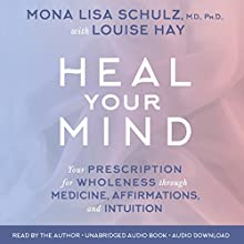 Heal Your Mind: Your Prescription for Wholeness Through Medicine, Affirmations, and Intuition Audiobook by Mona Lisa Schulz MD, Louise Hay Narrated by Mona Lisa Schulz MD