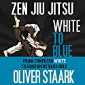 Zen Jiu Jitsu: White to Blue (       UNABRIDGED) by Oliver Staark Narrated by Kirk Hanley