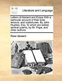 Letters of Abelard and Eloisa With a particular account of their lives, amours, and misfortunes. By John Hughes, Esq. To which are added, several poems, by Mr. Pope, and other authors. (1140788582) by Abelard, Peter