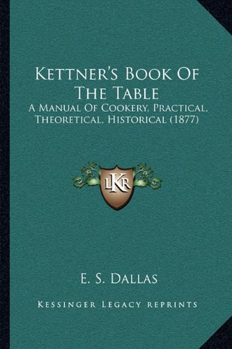 Kettner's Book of the Table: A Manual of Cookery, Practical, Theoretical, Historical (1877)