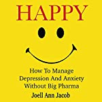 Happy: How to Manage Depression and Anxiety Without Big Pharma | Joell Ann Jacob